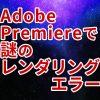 【映像】Adobe Premiere CCで謎のレンダリングエラーに遭遇